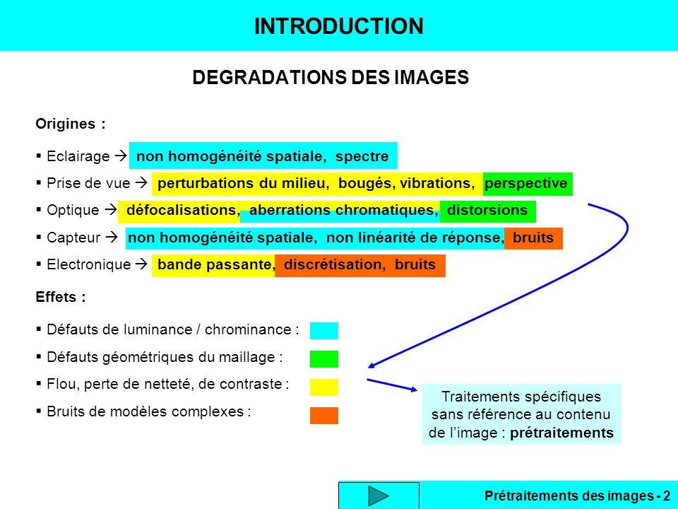 Prétraitements des images - 2 Traitements spécifiques sans référence au contenu de l'image : prétraitements INTRODUCTION DEGRADATIONS DES IMAGES Origines :  Eclairage  non homogénéité spatiale, spectre  Prise de vue  perturbations du milieu, bougés, vibrations, perspective  Optique  défocalisations, aberrations chromatiques, distorsions  Capteur  non homogénéité spatiale, non linéarité de réponse, bruits  Electronique  bande passante, discrétisation, bruits Effets :  Défauts de luminance / chrominance :  Défauts géométriques du maillage :  Flou, perte de netteté, de contraste :  Bruits de modèles complexes :
