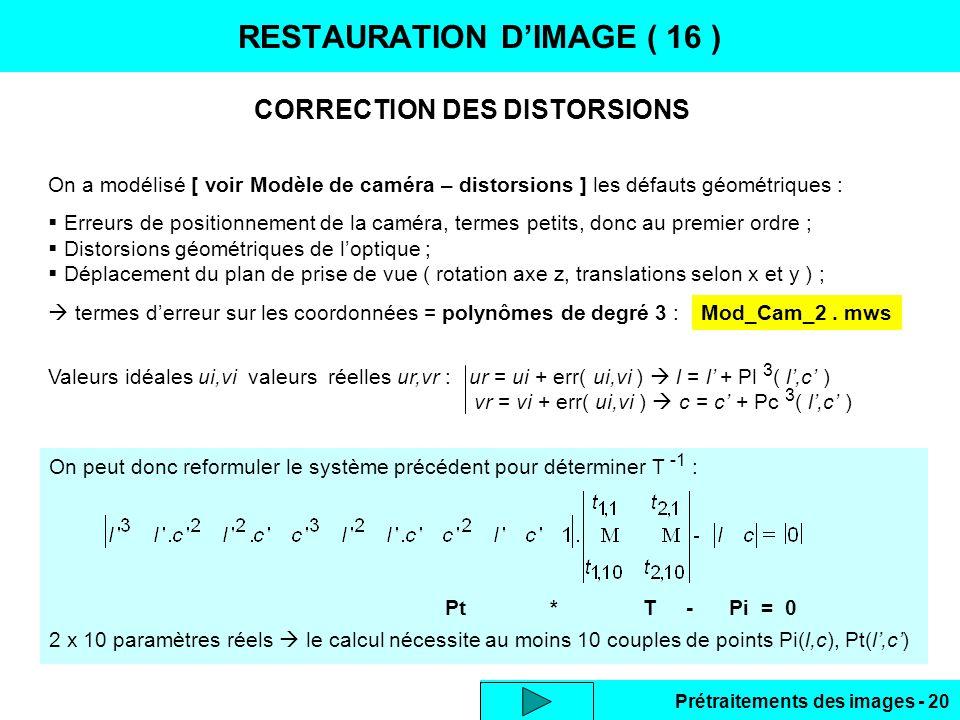Prétraitements des images - 20 On peut donc reformuler le système précédent pour déterminer T -1 : Pt * T - Pi = 0 2 x 10 paramètres réels  le calcul nécessite au moins 10 couples de points Pi(l,c), Pt(l',c') CORRECTION DES DISTORSIONS RESTAURATION D'IMAGE ( 16 ) On a modélisé [ voir Modèle de caméra – distorsions ] les défauts géométriques :  Erreurs de positionnement de la caméra, termes petits, donc au premier ordre ;  Distorsions géométriques de l'optique ;  Déplacement du plan de prise de vue ( rotation axe z, translations selon x et y ) ;  termes d'erreur sur les coordonnées = polynômes de degré 3 : Valeurs idéales ui,vi valeurs réelles ur,vr : ur = ui + err( ui,vi )  l = l' + Pl 3 ( l',c' ) vr = vi + err( ui,vi )  c = c' + Pc 3 ( l',c' ) Mod_Cam_2.
