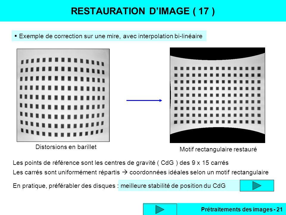 Prétraitements des images - 21 RESTAURATION D'IMAGE ( 17 )  Exemple de correction sur une mire, avec interpolation bi-linéaire Les points de référence sont les centres de gravité ( CdG ) des 9 x 15 carrés Les carrés sont uniformément répartis  coordonnées idéales selon un motif rectangulaire En pratique, préférabler des disques : meilleure stabilité de position du CdG Distorsions en barillet Motif rectangulaire restauré