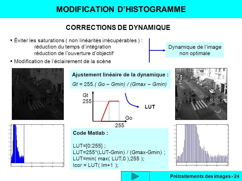 Prétraitements des images - 24 CORRECTIONS DE DYNAMIQUE MODIFICATION D'HISTOGRAMME  Éviter les saturations ( non linéarités irrécupérables ) : réduction du temps d'intégration réduction de l'ouverture d'objectif  Modification de l'éclairement de la scène Dynamique de l'image non optimale Ajustement linéaire de la dynamique : Gt = 255.( Go – Gmin) / (Gmax – Gmin) Go Gt 255 LUT Code Matlab : LUT=[0:255] ; LUT=255*(LUT-Gmin) / (Gmax-Gmin) ; LUT=min( max( LUT,0 ),255 ); Icor = LUT( Im+1 );