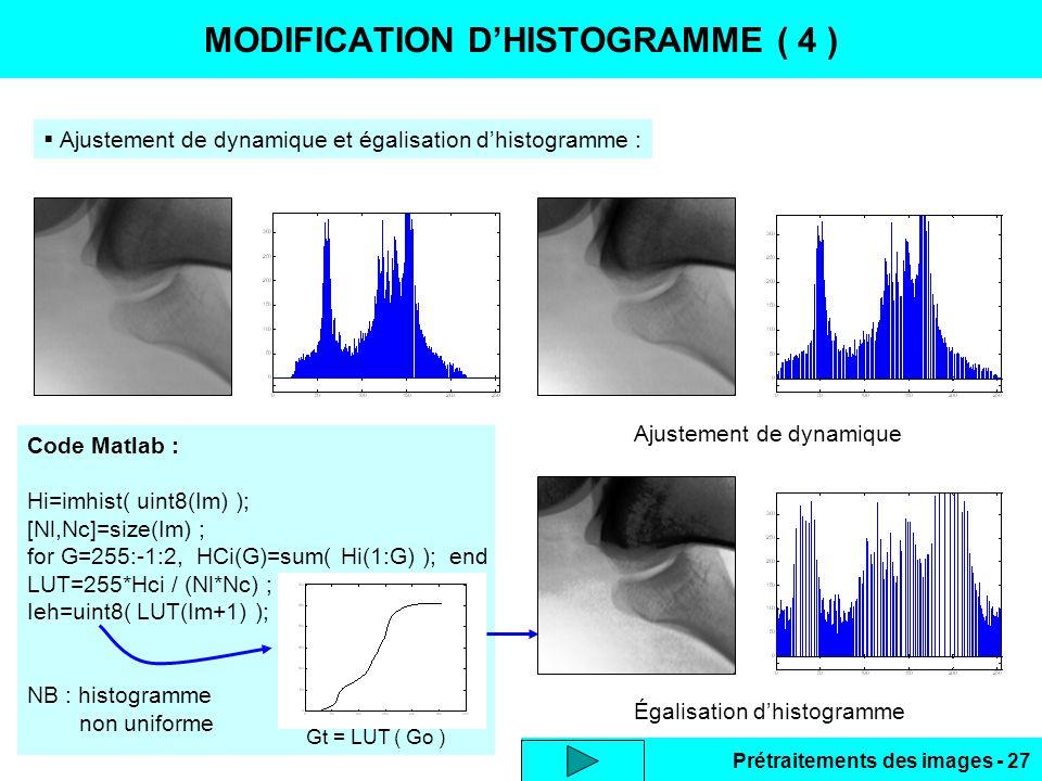 Prétraitements des images - 27 MODIFICATION D'HISTOGRAMME ( 4 )  Ajustement de dynamique et égalisation d'histogramme : Ajustement de dynamique Égalisation d'histogramme Code Matlab : Hi=imhist( uint8(Im) ); [Nl,Nc]=size(Im) ; for G=255:-1:2, HCi(G)=sum( Hi(1:G) ); end LUT=255*Hci / (Nl*Nc) ; Ieh=uint8( LUT(Im+1) ); NB : histogramme non uniforme Gt = LUT ( Go )