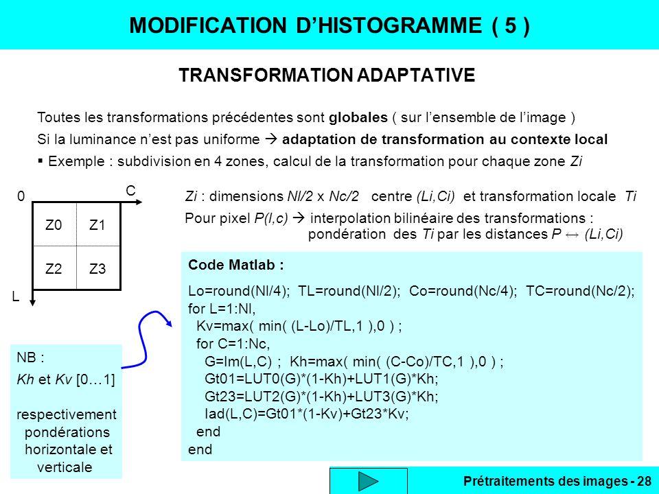 Prétraitements des images - 28 TRANSFORMATION ADAPTATIVE MODIFICATION D'HISTOGRAMME ( 5 ) Toutes les transformations précédentes sont globales ( sur l'ensemble de l'image ) Si la luminance n'est pas uniforme  adaptation de transformation au contexte local  Exemple : subdivision en 4 zones, calcul de la transformation pour chaque zone Zi Code Matlab : Lo=round(Nl/4); TL=round(Nl/2); Co=round(Nc/4); TC=round(Nc/2); for L=1:Nl, Kv=max( min( (L-Lo)/TL,1 ),0 ) ; for C=1:Nc, G=Im(L,C) ; Kh=max( min( (C-Co)/TC,1 ),0 ) ; Gt01=LUT0(G)*(1-Kh)+LUT1(G)*Kh; Gt23=LUT2(G)*(1-Kh)+LUT3(G)*Kh; Iad(L,C)=Gt01*(1-Kv)+Gt23*Kv; end Z2 Z3 Z1 Z0 0 C L NB : Kh et Kv [0…1] respectivement pondérations horizontale et verticale Zi : dimensions Nl/2 x Nc/2 centre (Li,Ci) et transformation locale Ti Pour pixel P(l,c)  interpolation bilinéaire des transformations : pondération des Ti par les distances P  (Li,Ci)