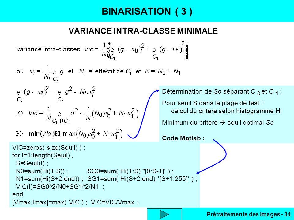 Prétraitements des images - 34 VARIANCE INTRA-CLASSE MINIMALE BINARISATION ( 3 ) VIC=zeros( size(Seuil) ) ; for I=1:length(Seuil), S=Seuil(I) ; N0=sum(Hi(1:S)) ; SG0=sum( Hi(1:S).*[0:S-1]' ) ; N1=sum(Hi(S+2:end)) ; SG1=sum( Hi(S+2:end).*[S+1:255]' ) ; VIC(I)=SG0^2/N0+SG1^2/N1 ; end [Vmax,Imax]=max( VIC ) ; VIC=VIC/Vmax ; Détermination de So séparant C 0 et C 1 : Pour seuil S dans la plage de test : calcul du critère selon histogramme Hi Minimum du critère  seuil optimal So Code Matlab :