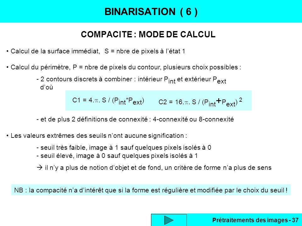 Prétraitements des images - 37 COMPACITE : MODE DE CALCUL BINARISATION ( 6 ) NB : la compacité n'a d'intérêt que si la forme est régulière et modifiée par le choix du seuil .