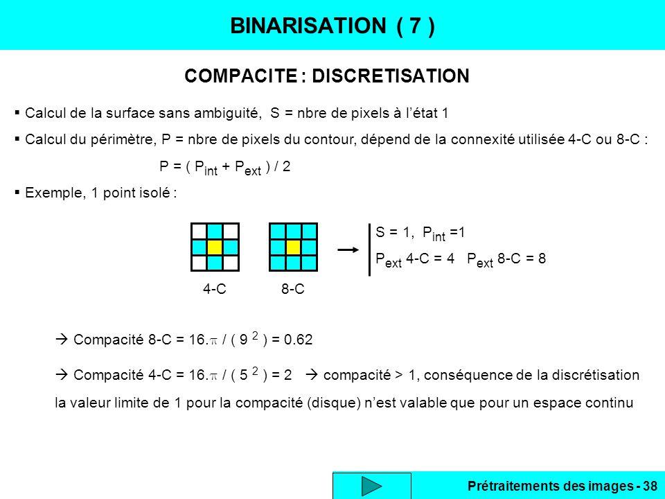 Prétraitements des images - 38 COMPACITE : DISCRETISATION BINARISATION ( 7 )  Calcul de la surface sans ambiguité, S = nbre de pixels à l'état 1  Calcul du périmètre, P = nbre de pixels du contour, dépend de la connexité utilisée 4-C ou 8-C : P = ( P int + P ext ) / 2  Exemple, 1 point isolé : S = 1, P int =1 P ext 4-C = 4 P ext 8-C = 8 4-C8-C  Compacité 8-C = 16.