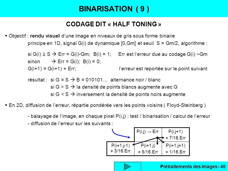 Prétraitements des images - 40 BINARISATION ( 9 ) CODAGE DIT « HALF TONING »  Objectif : rendu visuel d'une image en niveaux de gris sous forme binaire principe en 1D, signal G(i) de dynamique [0,Gm] et seuil S = Gm/2, algorithme : si G(i) ≥ S  Err = G(i)-Gm; B(i) = 1; Err est l'erreur due au codage G(i) ~Gm sinon  Err = G(i); B(i) = 0; G(i+1) = G(i+1) + Err;l'erreur est reportée sur le point suivant résultat :si G = S  B = 010101… alternance noir / blanc si G > S  la densité de points blancs augmente avec G si G < S  inversement la densité de points noirs augmente  En 2D, diffusion de l'erreur, répartie pondérée vers les points voisins ( Floyd-Steinberg ) - balayage de l'image, en chaque pixel P(i,j) : test / binarisation / calcul de l'erreur - diffusion de l'erreur sur les suivants : P(i,j) → ErrP(i,j+1) + 7/16.Err P(i+1,j-1) + 3/16.Err P(i+1,j) + 5/16.Err P(i+1,j+1) + 1/16.Err