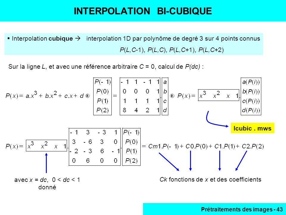 Prétraitements des images - 43 INTERPOLATION BI-CUBIQUE  Interpolation cubique  interpolation 1D par polynôme de degré 3 sur 4 points connus P(L,C-1), P(L,C), P(L,C+1), P(L,C+2) avec x = dc, 0 < dc < 1 donné Icubic.