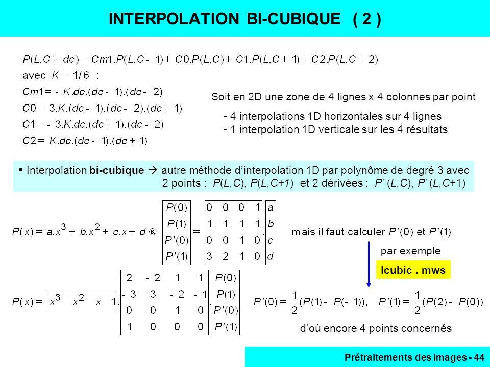 Prétraitements des images - 44 INTERPOLATION BI-CUBIQUE ( 2 )  Interpolation bi-cubique  autre méthode d'interpolation 1D par polynôme de degré 3 avec 2 points : P(L,C), P(L,C+1) et 2 dérivées : P' (L,C), P' (L,C+1) Soit en 2D une zone de 4 lignes x 4 colonnes par point - 4 interpolations 1D horizontales sur 4 lignes - 1 interpolation 1D verticale sur les 4 résultats d'où encore 4 points concernés par exemple Icubic.