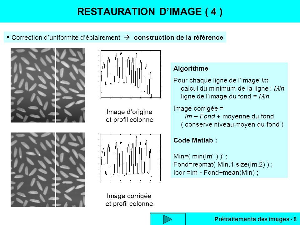 Prétraitements des images - 8 RESTAURATION D'IMAGE ( 4 ) Image d'origine et profil colonne Image corrigée et profil colonne Algorithme Pour chaque ligne de l'image Im calcul du minimum de la ligne : Min ligne de l'image du fond = Min Image corrigée = Im – Fond + moyenne du fond ( conserve niveau moyen du fond ) Code Matlab : Min=( min(Im' ) )' ; Fond=repmat( Min,1,size(Im,2) ) ; Icor =Im - Fond+mean(Min) ;  Correction d'uniformité d'éclairement  construction de la référence