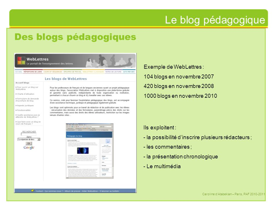 Le blog pédagogique Caroline d'Atabekian – Paris, PAF 2010-2011 Des blogs pédagogiques Exemple de WebLettres : 104 blogs en novembre 2007 420 blogs en