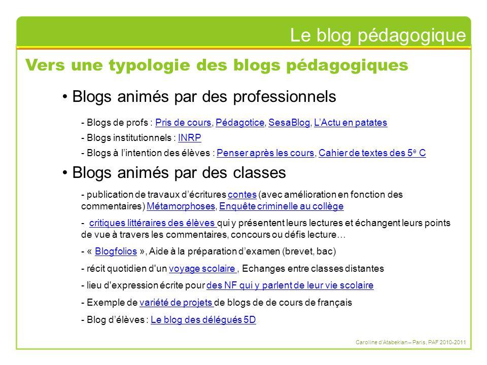 Le blog pédagogique Caroline d'Atabekian – Paris, PAF 2010-2011 Vers une typologie des blogs pédagogiques Blogs animés par des professionnels Blogs animés par des classes - Blogs de profs : Pris de cours, Pédagotice, SesaBlog, L'Actu en patatesPris de coursPédagoticeSesaBlogL'Actu en patates - Blogs institutionnels : INRPINRP - Blogs à l'intention des élèves : Penser après les cours, Cahier de textes des 5 e CPenser après les coursCahier de textes des 5 e C - publication de travaux d'écritures contes (avec amélioration en fonction des commentaires) Métamorphoses, Enquête criminelle au collègecontesMétamorphosesEnquête criminelle au collège - critiques littéraires des élèves qui y présentent leurs lectures et échangent leurs points de vue à travers les commentaires, concours ou défis lecture…critiques littéraires des élèves - « Blogfolios », Aide à la préparation d'examen (brevet, bac)Blogfolios - récit quotidien d un voyage scolaire, Echanges entre classes distantesvoyage scolaire - lieu d expression écrite pour des NF qui y parlent de leur vie scolairedes NF qui y parlent de leur vie scolaire - Exemple de variété de projets de blogs de de cours de françaisvariété de projets - Blog d'élèves : Le blog des délégués 5DLe blog des délégués 5D