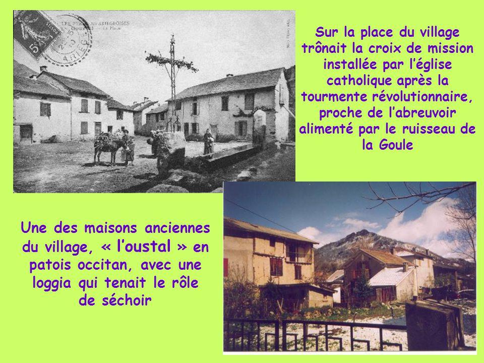 Sur la place du village trônait la croix de mission installée par l'église catholique après la tourmente révolutionnaire, proche de l'abreuvoir alimenté par le ruisseau de la Goule Une des maisons anciennes du village, « l'oustal » en patois occitan, avec une loggia qui tenait le rôle de séchoir