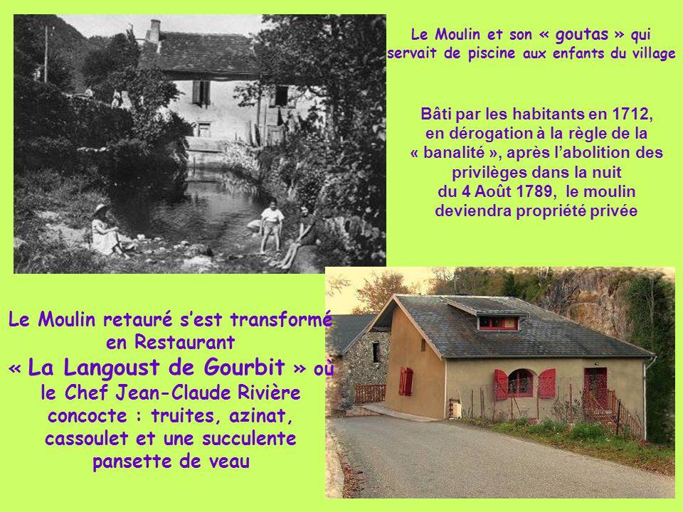 Le Moulin et son « goutas » qui servait de piscine aux enfants du village Le Moulin retauré s'est transformé en Restaurant « La Langoust de Gourbit » où le Chef Jean-Claude Rivière concocte : truites, azinat, cassoulet et une succulente pansette de veau Bâti par les habitants en 1712, en dérogation à la règle de la « banalité », après l'abolition des privilèges dans la nuit du 4 Août 1789, le moulin deviendra propriété privée