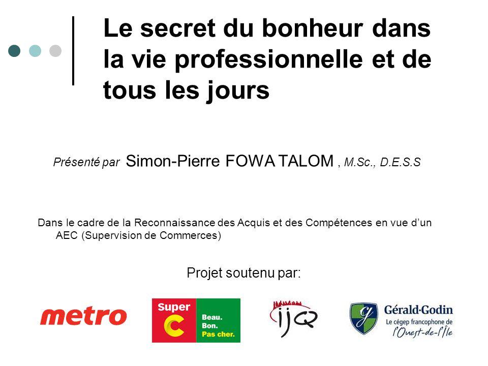 Le secret du bonheur dans la vie professionnelle et de tous les jours Présenté par Simon-Pierre FOWA TALOM, M.Sc., D.E.S.S Dans le cadre de la Reconnaissance des Acquis et des Compétences en vue d'un AEC (Supervision de Commerces) Projet soutenu par: