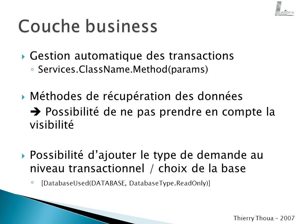  Gestion automatique des transactions ◦ Services.ClassName.Method(params)  Méthodes de récupération des données  Possibilité de ne pas prendre en compte la visibilité  Possibilité d'ajouter le type de demande au niveau transactionnel / choix de la base ◦ [DatabaseUsed(DATABASE, DatabaseType.ReadOnly)] Thierry Thoua - 2007