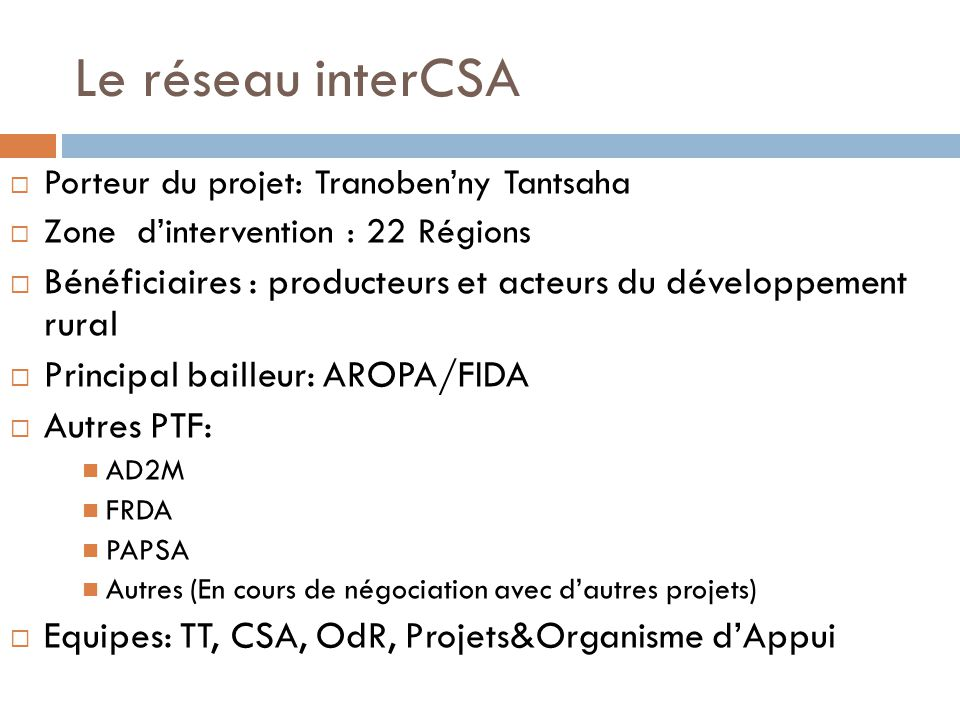 Le réseau interCSA  Porteur du projet: Tranoben'ny Tantsaha  Zone d'intervention : 22 Régions  Bénéficiaires : producteurs et acteurs du développement rural  Principal bailleur: AROPA/FIDA  Autres PTF: AD2M FRDA PAPSA Autres (En cours de négociation avec d'autres projets)  Equipes: TT, CSA, OdR, Projets&Organisme d'Appui