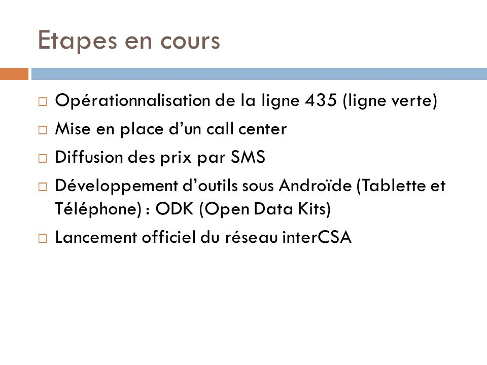 Etapes en cours  Opérationnalisation de la ligne 435 (ligne verte)  Mise en place d'un call center  Diffusion des prix par SMS  Développement d'outils sous Androïde (Tablette et Téléphone) : ODK (Open Data Kits)  Lancement officiel du réseau interCSA
