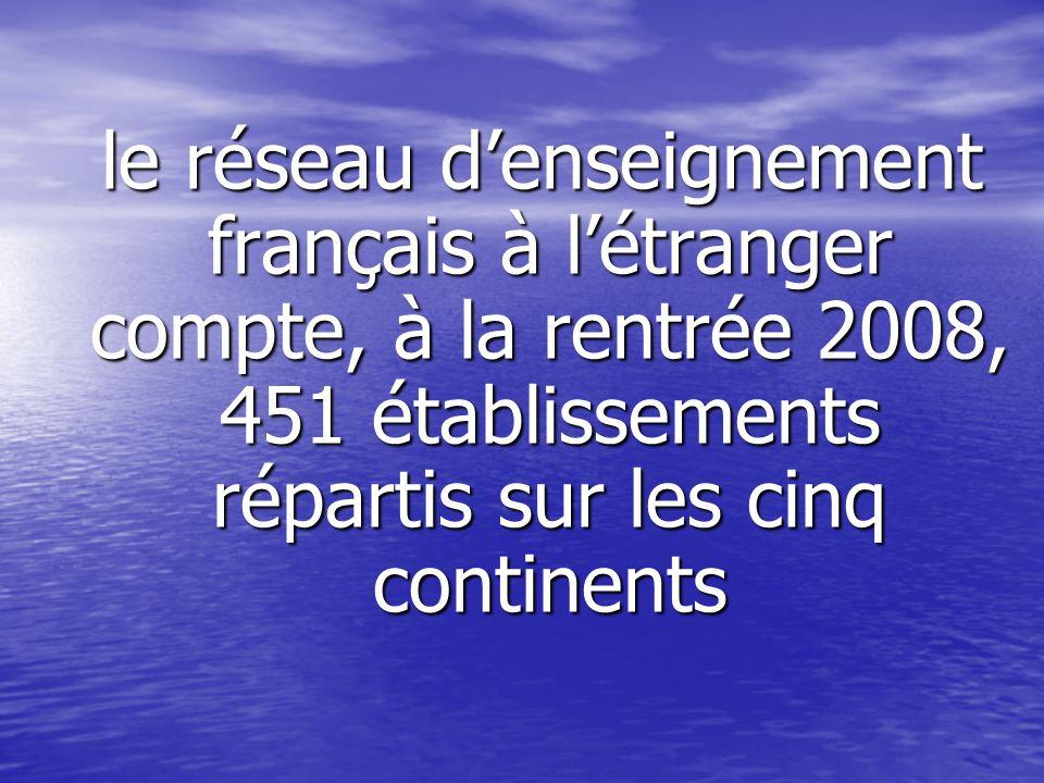 le réseau d'enseignement français à l'étranger compte, à la rentrée 2008, 451 établissements répartis sur les cinq continents le réseau d'enseignement français à l'étranger compte, à la rentrée 2008, 451 établissements répartis sur les cinq continents