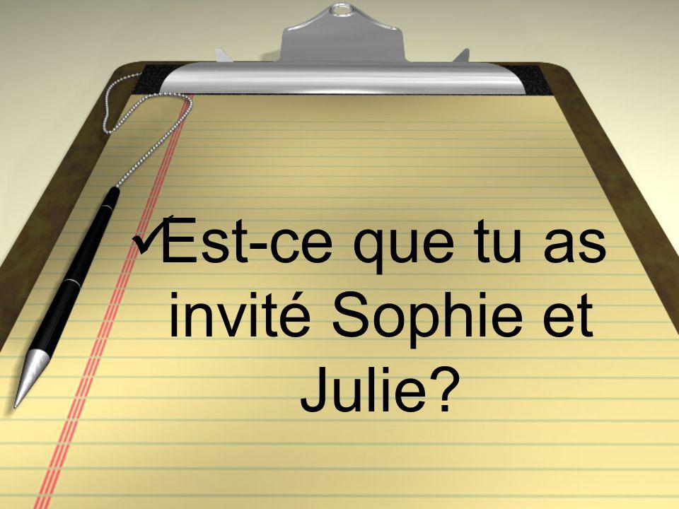 Est-ce que tu as invité Sophie et Julie?
