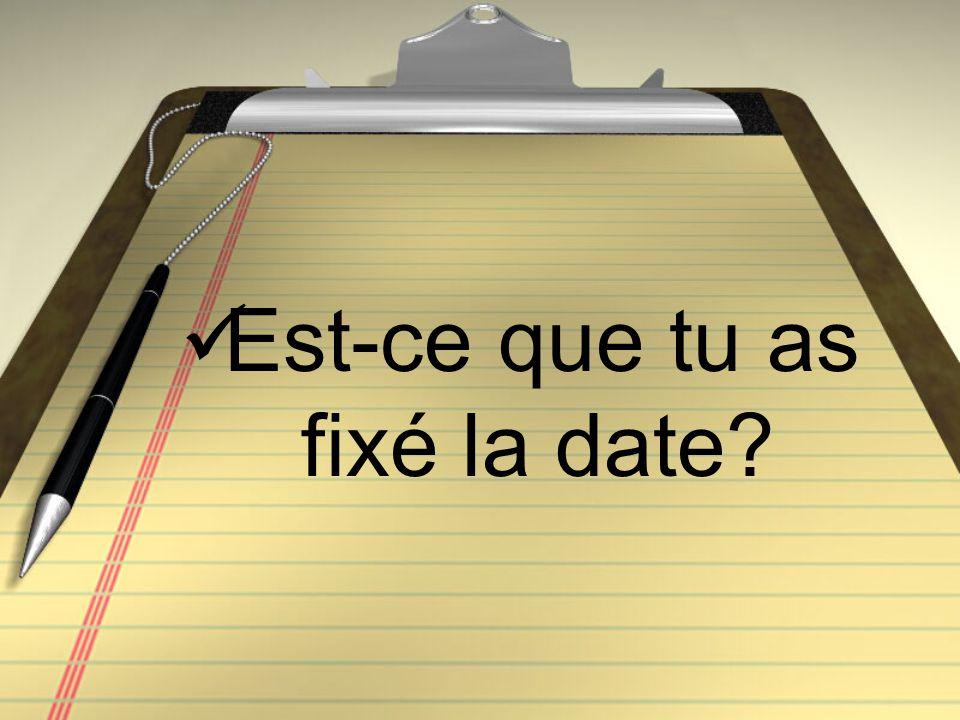 Est-ce que tu as fixé la date?
