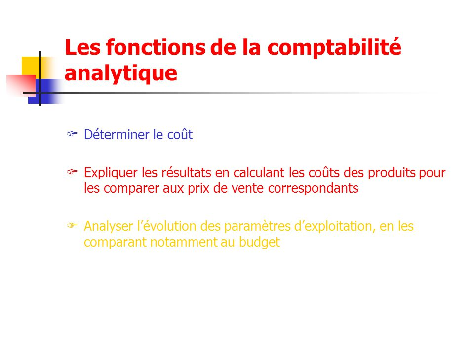 Les fonctions de la comptabilité analytique  Déterminer le coût  Expliquer les résultats en calculant les coûts des produits pour les comparer aux p