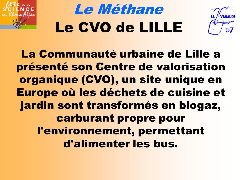 Le Méthane Le CVO de LILLE La Communauté urbaine de Lille a présenté son Centre de valorisation organique (CVO), un site unique en Europe où les déchets de cuisine et jardin sont transformés en biogaz, carburant propre pour l environnement, permettant d alimenter les bus.