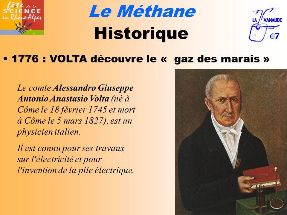 Le Méthane Historique 1776 : VOLTA découvre le « gaz des marais » Le comte Alessandro Giuseppe Antonio Anastasio Volta (né à Côme le 18 février 1745 et mort à Côme le 5 mars 1827), est un physicien italien.