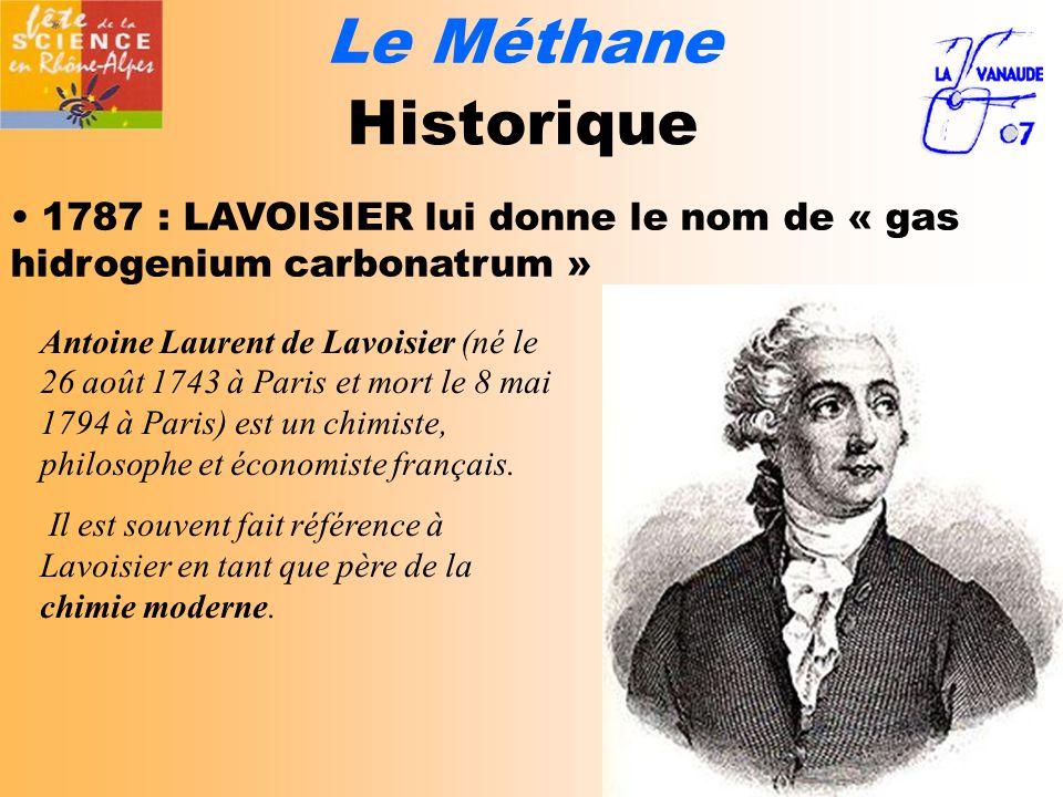 Le Méthane Historique 1787 : LAVOISIER lui donne le nom de « gas hidrogenium carbonatrum » Antoine Laurent de Lavoisier (né le 26 août 1743 à Paris et mort le 8 mai 1794 à Paris) est un chimiste, philosophe et économiste français.