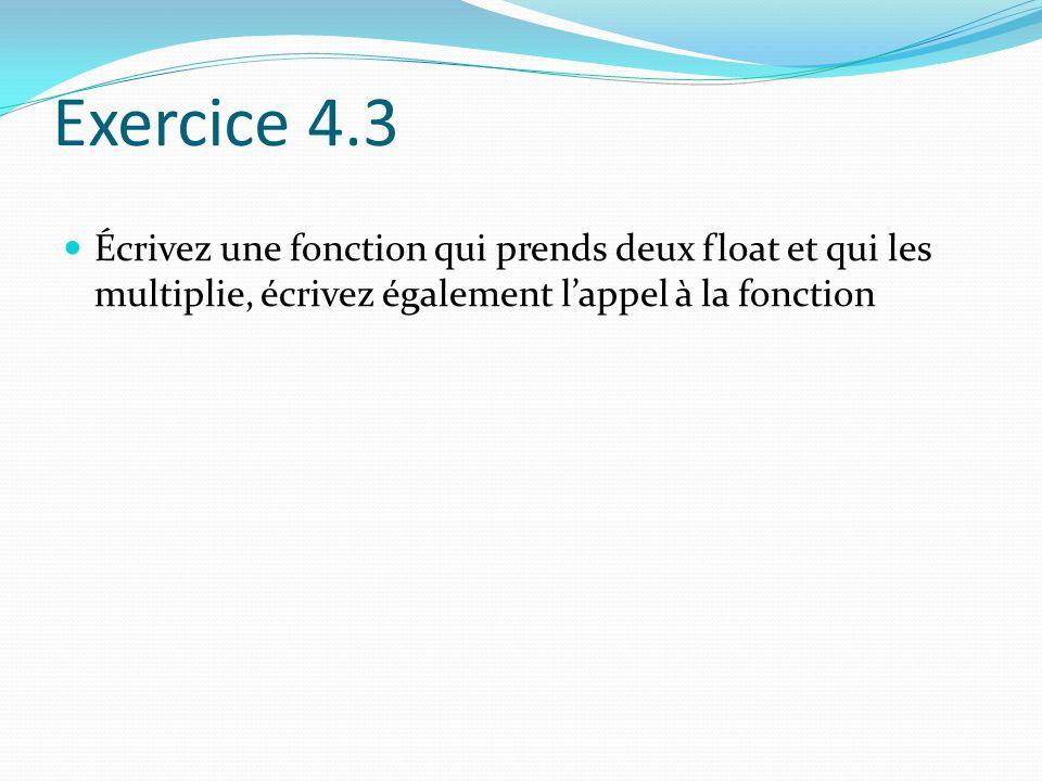 Exercice 4.3 Écrivez une fonction qui prends deux float et qui les multiplie, écrivez également l'appel à la fonction