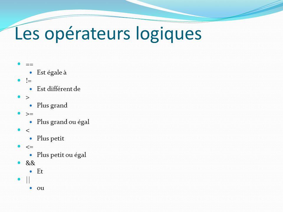 Les opérateurs logiques == Est égale à != Est différent de > Plus grand >= Plus grand ou égal < Plus petit <= Plus petit ou égal && Et || ou