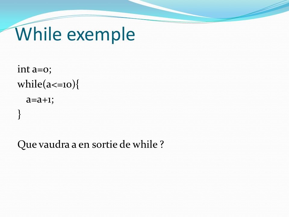 While exemple int a=0; while(a<=10){ a=a+1; } Que vaudra a en sortie de while ?