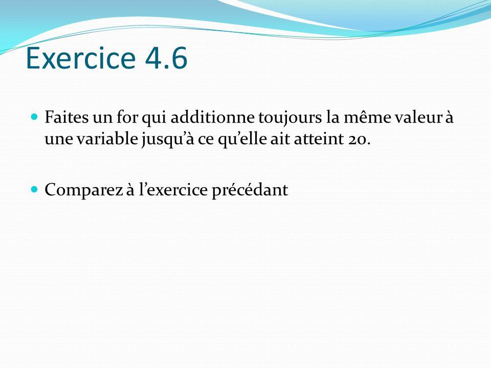 Exercice 4.6 Faites un for qui additionne toujours la même valeur à une variable jusqu'à ce qu'elle ait atteint 20. Comparez à l'exercice précédant