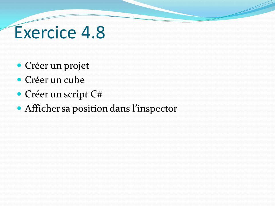 Exercice 4.8 Créer un projet Créer un cube Créer un script C# Afficher sa position dans l'inspector
