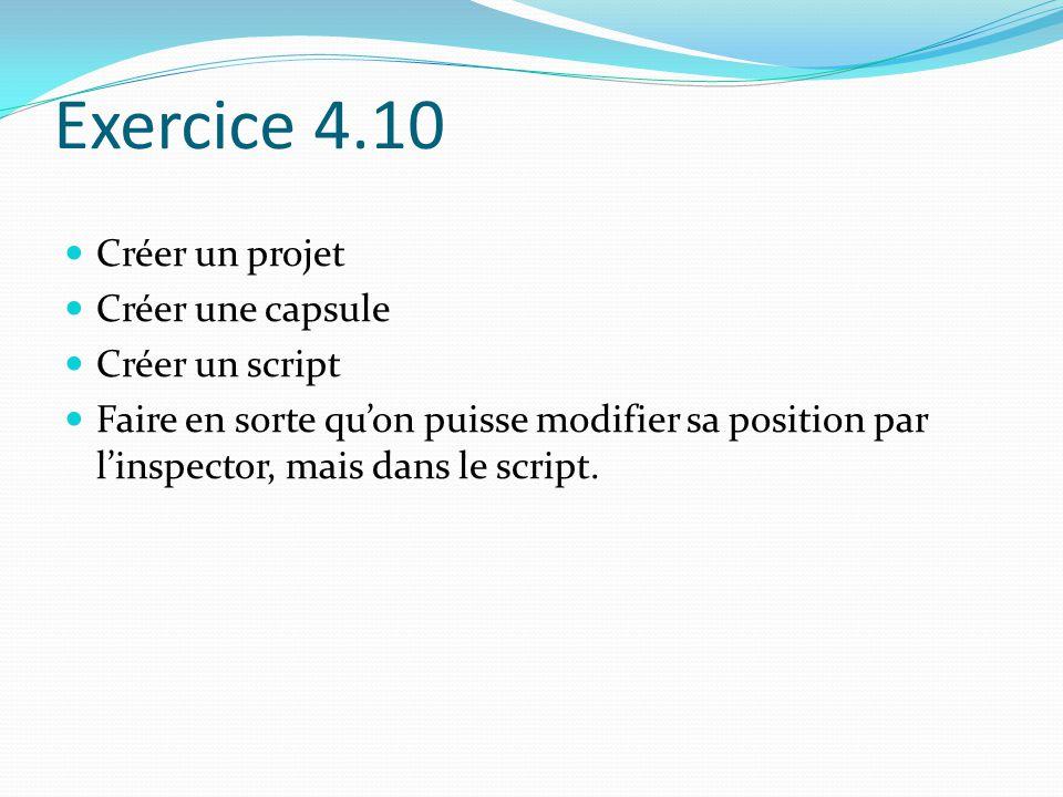 Exercice 4.10 Créer un projet Créer une capsule Créer un script Faire en sorte qu'on puisse modifier sa position par l'inspector, mais dans le script.