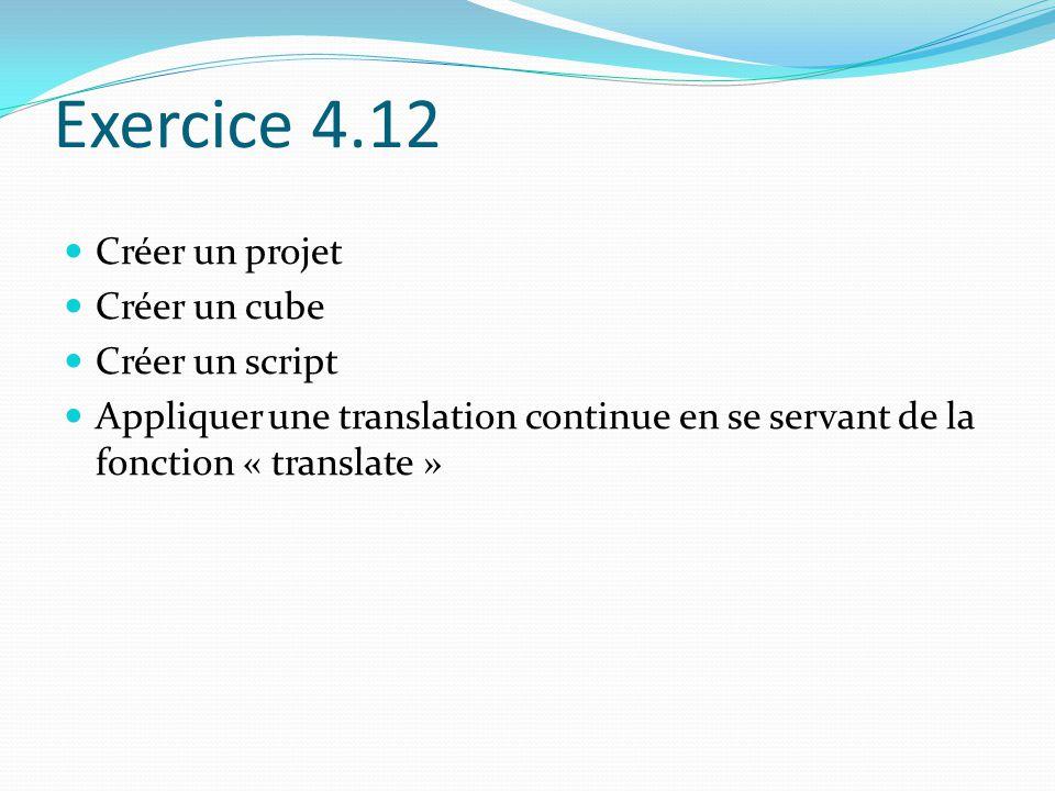 Exercice 4.12 Créer un projet Créer un cube Créer un script Appliquer une translation continue en se servant de la fonction « translate »
