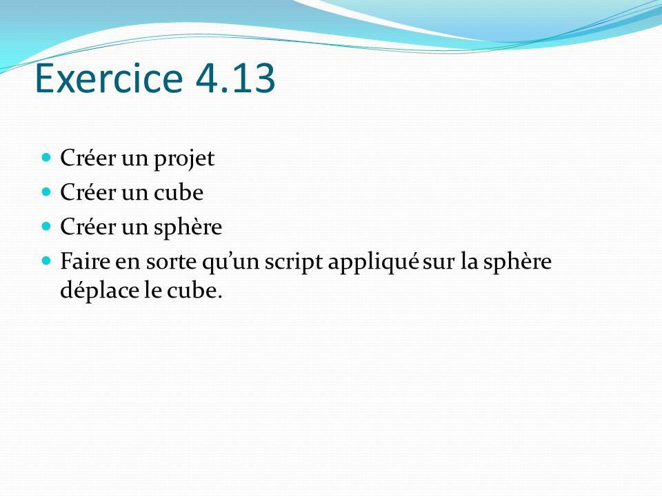 Exercice 4.13 Créer un projet Créer un cube Créer un sphère Faire en sorte qu'un script appliqué sur la sphère déplace le cube.