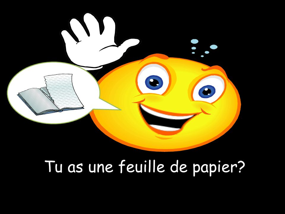 Tu as une feuille de papier?