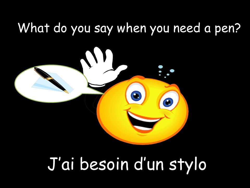 J'ai besoin d'un stylo What do you say when you need a pen?