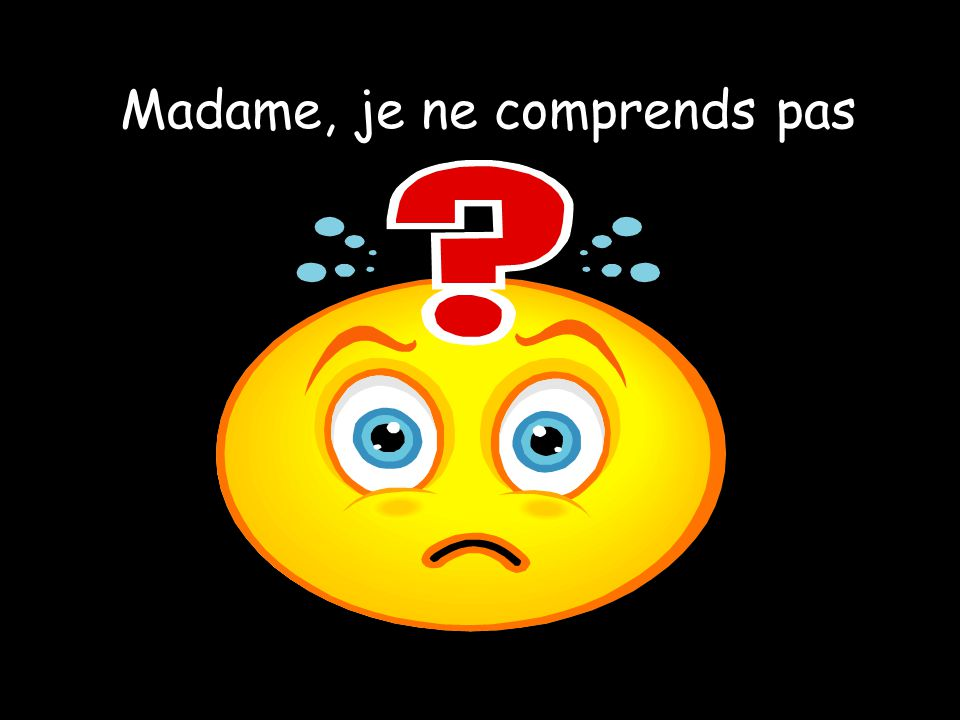 Madame, je ne comprends pas