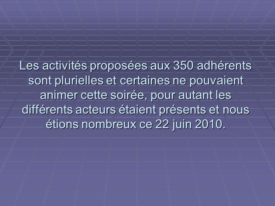 Les activités proposées aux 350 adhérents sont plurielles et certaines ne pouvaient animer cette soirée, pour autant les différents acteurs étaient présents et nous étions nombreux ce 22 juin 2010.