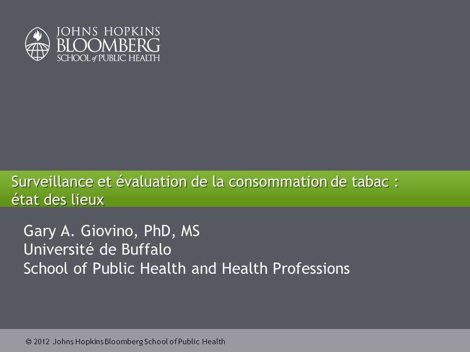  2012 Johns Hopkins Bloomberg School of Public Health Surveillance et évaluation de la consommation de tabac : état des lieux Gary A.