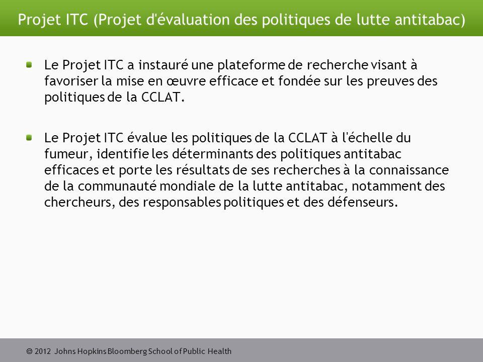  2012 Johns Hopkins Bloomberg School of Public Health Projet ITC (Projet d évaluation des politiques de lutte antitabac) Le Projet ITC a instauré une plateforme de recherche visant à favoriser la mise en œuvre efficace et fondée sur les preuves des politiques de la CCLAT.