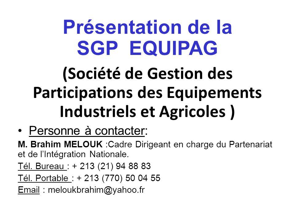 Présentation de la SGP EQUIPAG (Société de Gestion des Participations des Equipements Industriels et Agricoles ) Personne à contacter: M. Brahim MELOU