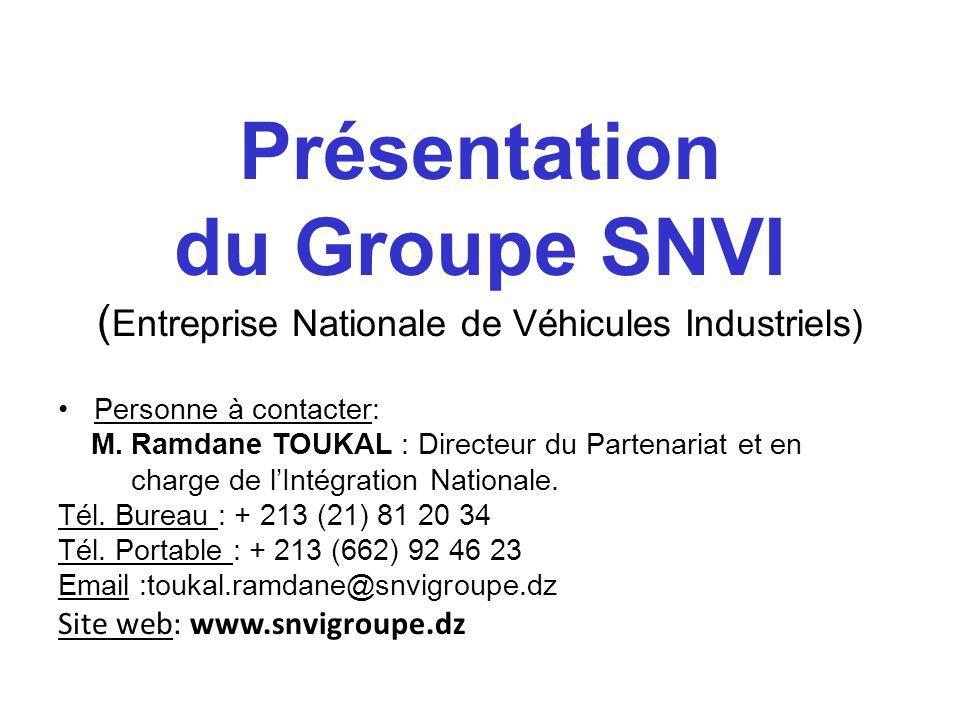 Présentation du Groupe SNVI ( Entreprise Nationale de Véhicules Industriels) Personne à contacter: M. Ramdane TOUKAL : Directeur du Partenariat et en