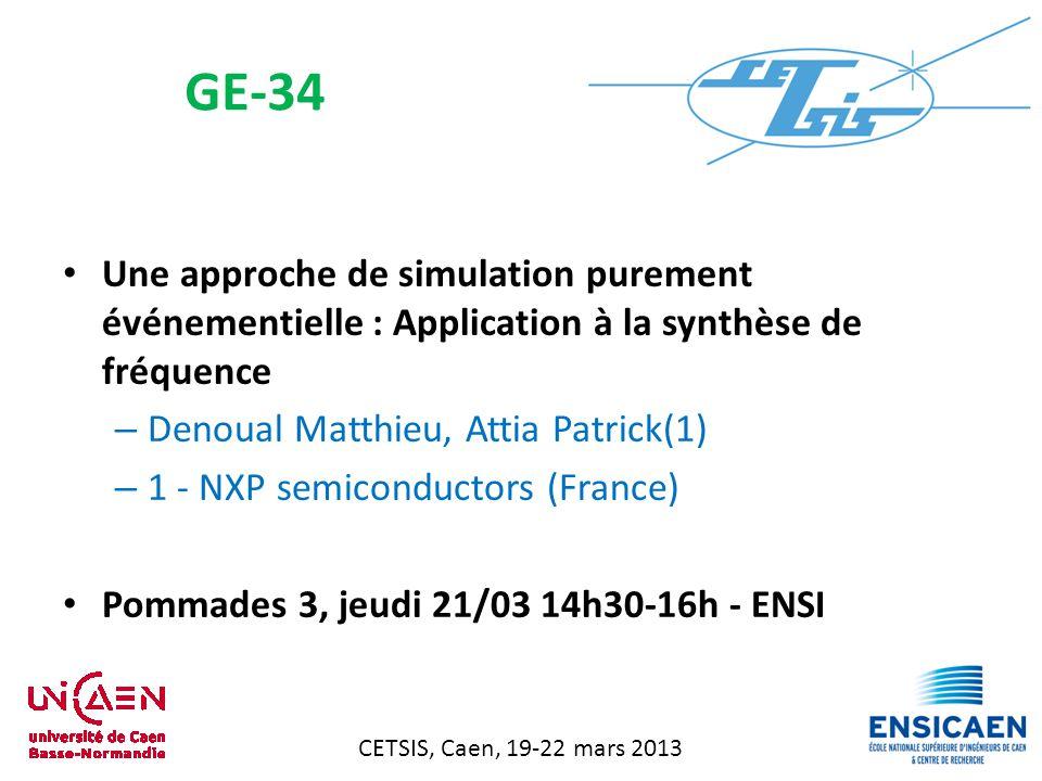 CETSIS, Caen, 19-22 mars 2013 Une approche de simulation purement événementielle : Application à la synthèse de fréquence – Denoual Matthieu, Attia Patrick(1) – 1 - NXP semiconductors (France) Pommades 3, jeudi 21/03 14h30-16h - ENSI GE-34