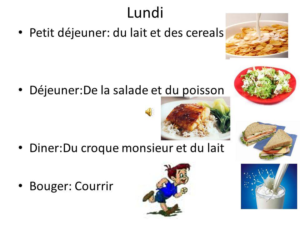 Lundi Petit déjeuner: du lait et des cereals Déjeuner:De la salade et du poisson Diner:Du croque monsieur et du lait Bouger: Courrir