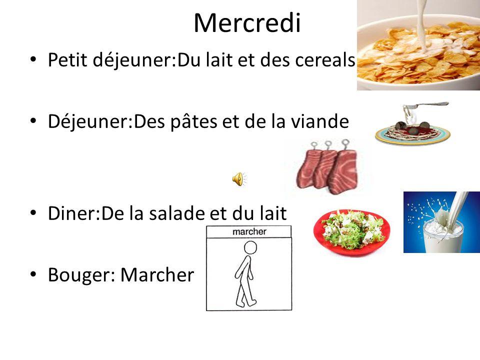 Mercredi Petit déjeuner:Du lait et des cereals Déjeuner:Des pâtes et de la viande Diner:De la salade et du lait Bouger: Marcher