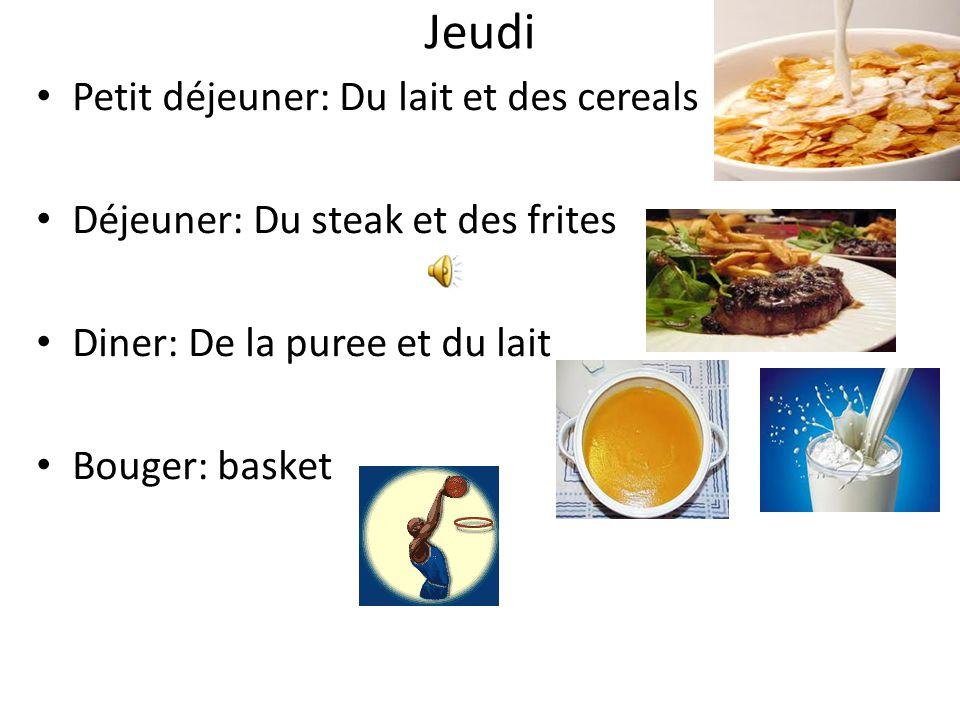 Jeudi Petit déjeuner: Du lait et des cereals Déjeuner: Du steak et des frites Diner: De la puree et du lait Bouger: basket
