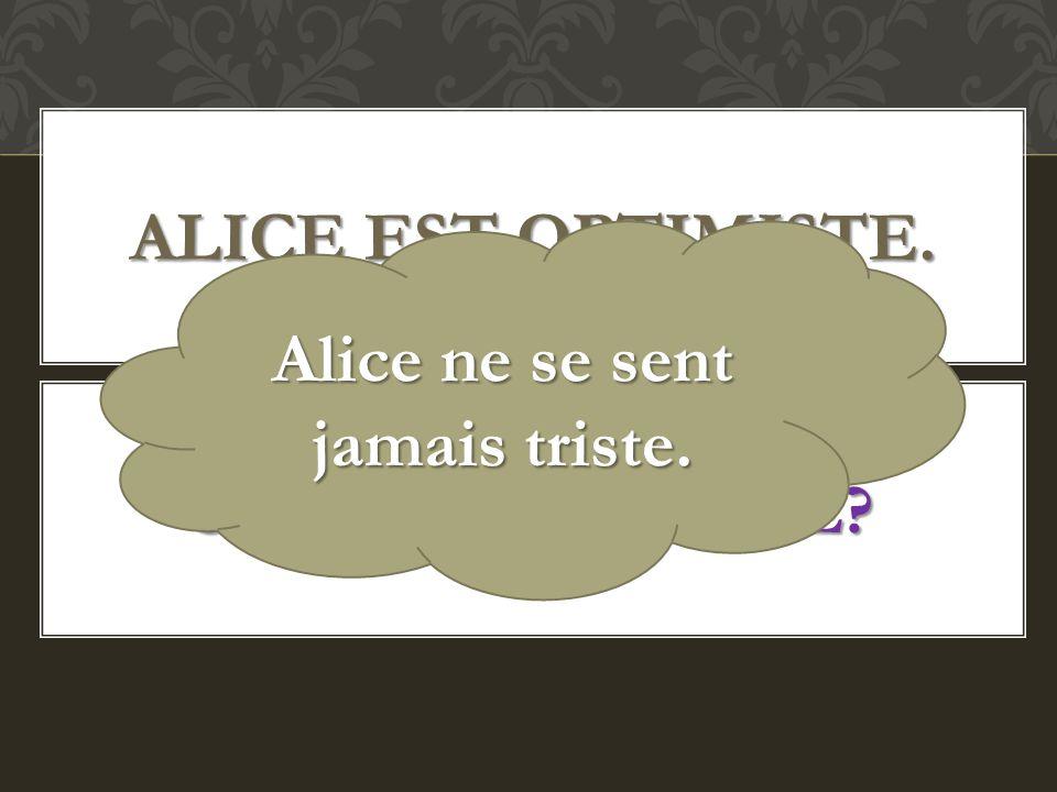 ALICE EST OPTIMISTE. SE SENTIR TRISTE? Alice ne se sent jamais triste.