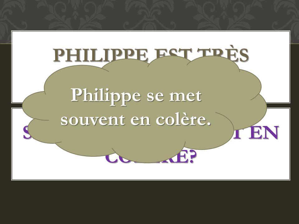 PHILIPPE EST TRÈS IRRITABLE. SE METTRE SOUVENT EN COLÈRE? Philippe se met souvent en colère.